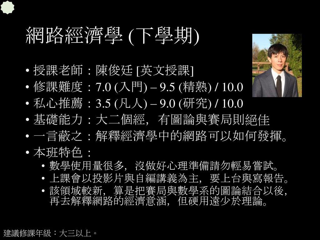 網路經濟學 (下學期) 授課老師:陳俊廷 [英文授課] 修課難度:7.0 (入門) – 9.5 (精熟) / 10.0